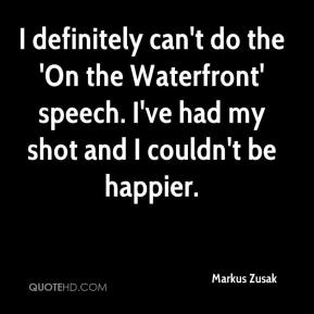 Markus Zusak  - I definitely can't do the 'On the Waterfront' speech. I've had my shot and I couldn't be happier.