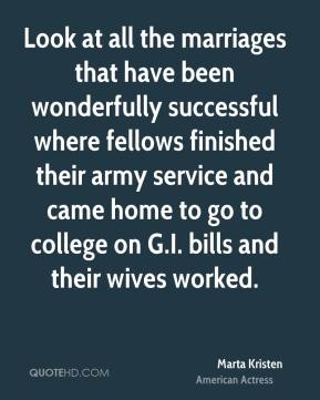Marta Kristen - Look at all the marriages that have been wonderfully successful where fellows finished their army service and came home to go to college on G.I. bills and their wives worked.