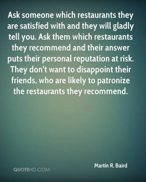 Martin R. Baird  - Ask someone which restaurants they are satisfied with and they will gladly tell you. Ask them which restaurants they recommend and their answer puts their personal reputation at risk. They don't want to disappoint their friends, who are likely to patronize the restaurants they recommend.