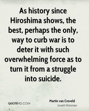 As history since Hiroshima shows, the best, perhaps the only, way to curb war is to deter it with such overwhelming force as to turn it from a struggle into suicide.