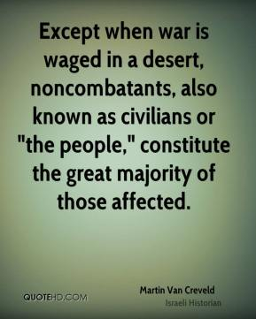 "Martin Van Creveld - Except when war is waged in a desert, noncombatants, also known as civilians or ""the people,"" constitute the great majority of those affected."