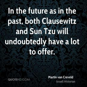 Martin van Creveld - In the future as in the past, both Clausewitz and Sun Tzu will undoubtedly have a lot to offer.
