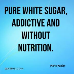 Marty Kaplan  - Pure white sugar, addictive and without nutrition.