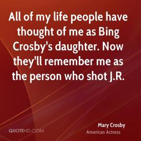 Mary Crosby - All of my life people have thought of me as Bing Crosby's daughter. Now they'll remember me as the person who shot J.R.