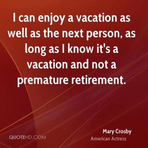I can enjoy a vacation as well as the next person, as long as I know it's a vacation and not a premature retirement.