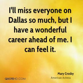 I'll miss everyone on Dallas so much, but I have a wonderful career ahead of me. I can feel it.