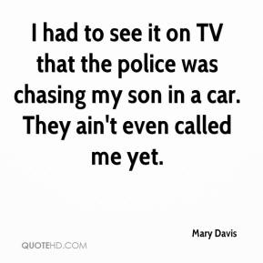 Mary Davis  - I had to see it on TV that the police was chasing my son in a car. They ain't even called me yet.