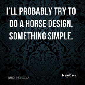 Mary Davis  - I'll probably try to do a horse design. Something simple.