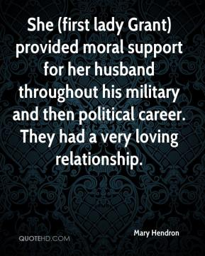 Mary Hendron  - She (first lady Grant) provided moral support for her husband throughout his military and then political career. They had a very loving relationship.