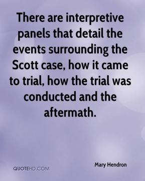 Mary Hendron  - There are interpretive panels that detail the events surrounding the Scott case, how it came to trial, how the trial was conducted and the aftermath.