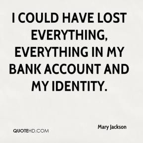 Mary Jackson  - I could have lost everything, everything in my bank account and my identity.