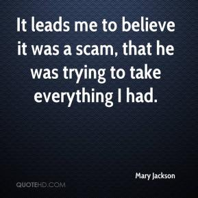Mary Jackson  - It leads me to believe it was a scam, that he was trying to take everything I had.