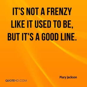 Mary Jackson  - It's not a frenzy like it used to be, but it's a good line.