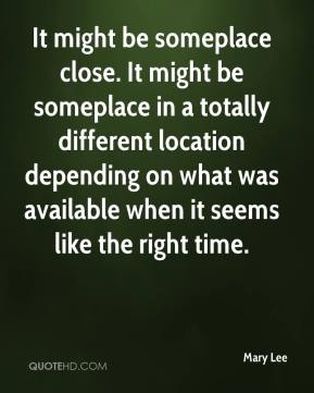 Mary Lee  - It might be someplace close. It might be someplace in a totally different location depending on what was available when it seems like the right time.