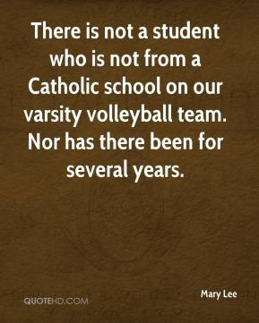 Mary Lee  - There is not a student who is not from a Catholic school on our varsity volleyball team. Nor has there been for several years.