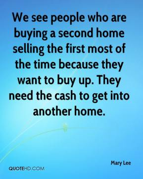 Mary Lee  - We see people who are buying a second home selling the first most of the time because they want to buy up. They need the cash to get into another home.