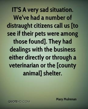 Mary Mulrenan  - IT'S A very sad situation. We've had a number of distraught citizens call us [to see if their pets were among those found]. They had dealings with the business either directly or through a veterinarian or the [county animal] shelter.