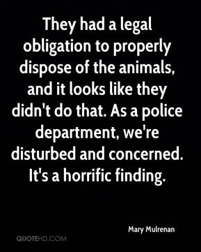 They had a legal obligation to properly dispose of the animals, and it looks like they didn't do that. As a police department, we're disturbed and concerned. It's a horrific finding.