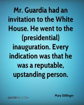 Mary Stillinger  - Mr. Guardia had an invitation to the White House. He went to the (presidential) inauguration. Every indication was that he was a reputable, upstanding person.