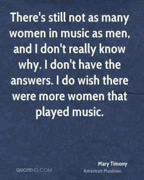 Mary Timony - There's still not as many women in music as men, and I don't really know why. I don't have the answers. I do wish there were more women that played music.