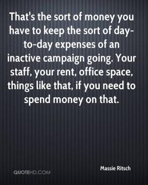 Massie Ritsch  - That's the sort of money you have to keep the sort of day-to-day expenses of an inactive campaign going. Your staff, your rent, office space, things like that, if you need to spend money on that.