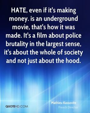 Mathieu Kassovitz - HATE, even if it's making money. is an underground movie, that's how it was made. It's a film about police brutality in the largest sense, it's about the whole of society and not just about the hood.