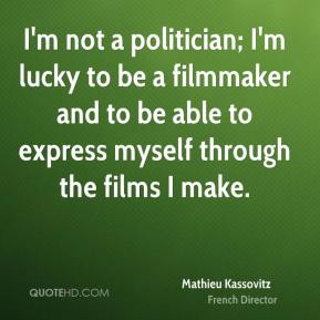 Mathieu Kassovitz - I'm not a politician; I'm lucky to be a filmmaker and to be able to express myself through the films I make.