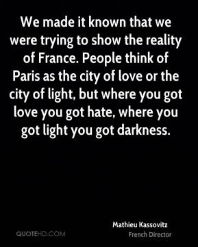 Mathieu Kassovitz - We made it known that we were trying to show the reality of France. People think of Paris as the city of love or the city of light, but where you got love you got hate, where you got light you got darkness.