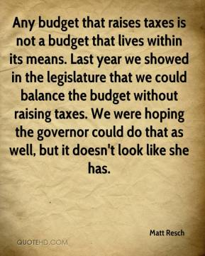 Any budget that raises taxes is not a budget that lives within its means. Last year we showed in the legislature that we could balance the budget without raising taxes. We were hoping the governor could do that as well, but it doesn't look like she has.