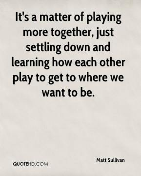 Matt Sullivan  - It's a matter of playing more together, just settling down and learning how each other play to get to where we want to be.