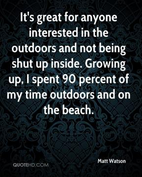 Matt Watson  - It's great for anyone interested in the outdoors and not being shut up inside. Growing up, I spent 90 percent of my time outdoors and on the beach.