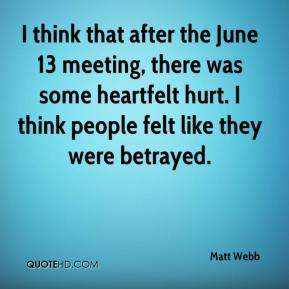Matt Webb  - I think that after the June 13 meeting, there was some heartfelt hurt. I think people felt like they were betrayed.