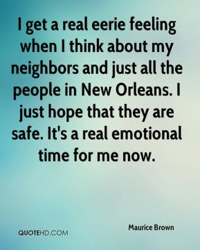 Maurice Brown  - I get a real eerie feeling when I think about my neighbors and just all the people in New Orleans. I just hope that they are safe. It's a real emotional time for me now.