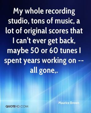 My whole recording studio, tons of music, a lot of original scores that I can't ever get back, maybe 50 or 60 tunes I spent years working on -- all gone.