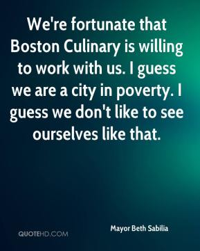 Mayor Beth Sabilia  - We're fortunate that Boston Culinary is willing to work with us. I guess we are a city in poverty. I guess we don't like to see ourselves like that.