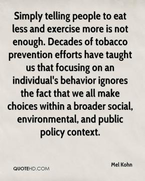 Mel Kohn  - Simply telling people to eat less and exercise more is not enough. Decades of tobacco prevention efforts have taught us that focusing on an individual's behavior ignores the fact that we all make choices within a broader social, environmental, and public policy context.