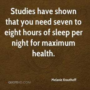 Studies have shown that you need seven to eight hours of sleep per night for maximum health.