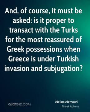 Melina Mercouri - And, of course, it must be asked: is it proper to transact with the Turks for the most reassured of Greek possessions when Greece is under Turkish invasion and subjugation?