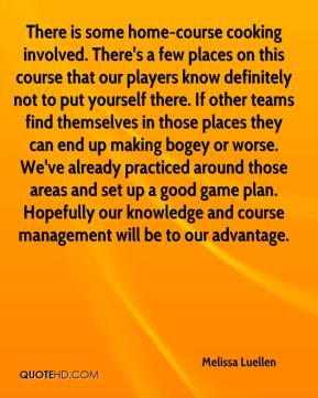 Melissa Luellen  - There is some home-course cooking involved. There's a few places on this course that our players know definitely not to put yourself there. If other teams find themselves in those places they can end up making bogey or worse. We've already practiced around those areas and set up a good game plan. Hopefully our knowledge and course management will be to our advantage.
