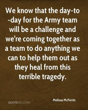 Melissa McFerrin  - We know that the day-to-day for the Army team will be a challenge and we're coming together as a team to do anything we can to help them out as they heal from this terrible tragedy.