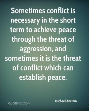 Michael Ancram  - Sometimes conflict is necessary in the short term to achieve peace through the threat of aggression, and sometimes it is the threat of conflict which can establish peace.