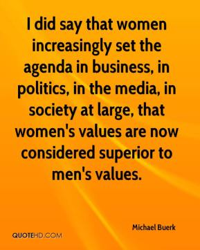 Michael Buerk  - I did say that women increasingly set the agenda in business, in politics, in the media, in society at large, that women's values are now considered superior to men's values.
