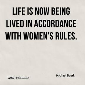 Michael Buerk  - Life is now being lived in accordance with women's rules.