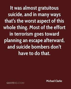 Michael Clarke  - It was almost gratuitous suicide, and in many ways that's the worst aspect of this whole thing. Most of the effort in terrorism goes toward planning an escape afterward, and suicide bombers don't have to do that.