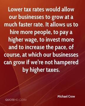 Michael Crow  - Lower tax rates would allow our businesses to grow at a much faster rate. It allows us to hire more people, to pay a higher wage, to invest more and to increase the pace, of course, at which our businesses can grow if we're not hampered by higher taxes.