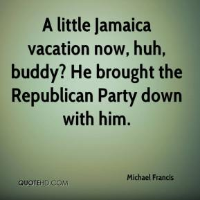 Michael Francis  - A little Jamaica vacation now, huh, buddy? He brought the Republican Party down with him.