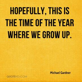 Michael Gardner  - Hopefully, this is the time of the year where we grow up.