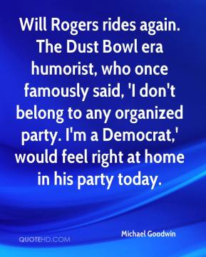Michael Goodwin  - Will Rogers rides again. The Dust Bowl era humorist, who once famously said, 'I don't belong to any organized party. I'm a Democrat,' would feel right at home in his party today.
