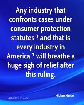 Michael Greve  - Any industry that confronts cases under consumer protection statutes ? and that is every industry in America ? will breathe a huge sigh of relief after this ruling.