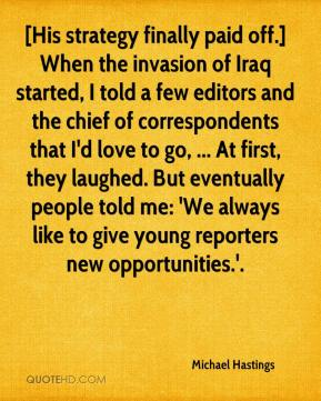 Michael Hastings  - [His strategy finally paid off.] When the invasion of Iraq started, I told a few editors and the chief of correspondents that I'd love to go, ... At first, they laughed. But eventually people told me: 'We always like to give young reporters new opportunities.'.